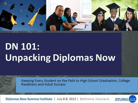 DN 101: Unpacking Diplomas Now Keeping Every Student on the Path to High School Graduation, College Readiness and Adult Success.