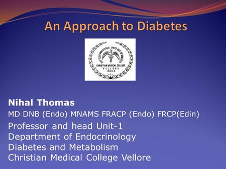 Nihal Thomas MD DNB (Endo) MNAMS FRACP (Endo) FRCP(Edin) Professor and head Unit-1 Department of Endocrinology Diabetes and Metabolism Christian Medical.