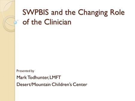 SWPBIS and the Changing Role of the Clinician Presented by Mark Todhunter, LMFT Desert/Mountain Children's Center.