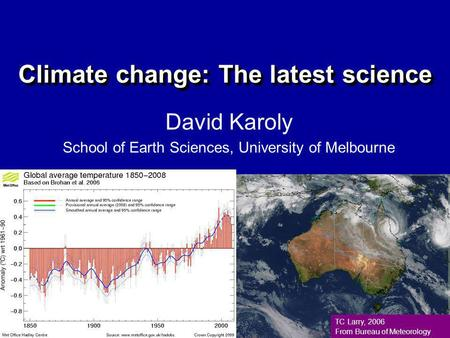 Climate change: The latest science David Karoly School of Earth Sciences, University of Melbourne TC Larry, 2006 From Bureau of Meteorology.