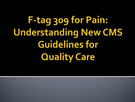  Understand the new F-tag for Pain 309  Identify ways to meet criteria for quality of care as it relates to pain  Screening & assessing for pain 