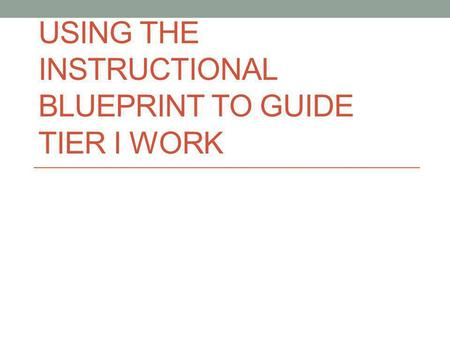 USING THE INSTRUCTIONAL BLUEPRINT TO GUIDE TIER I WORK.