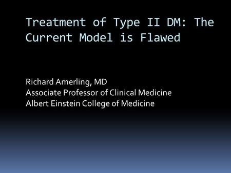 Treatment of Type II DM: The Current Model is Flawed Richard Amerling, MD Associate Professor of Clinical Medicine Albert Einstein College of Medicine.