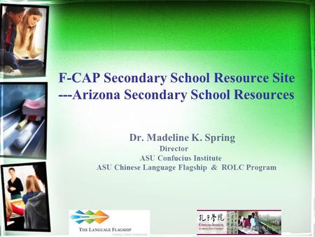 F-CAP Secondary School Resource Site ---Arizona Secondary School Resources Dr. Madeline K. Spring Director ASU Confucius Institute ASU Chinese Language.
