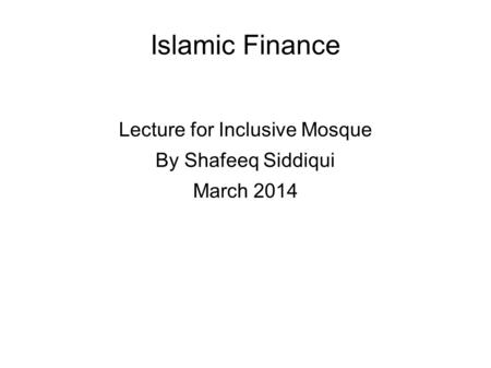 Islamic Finance Lecture for Inclusive Mosque By Shafeeq Siddiqui March 2014.