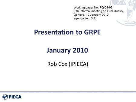 Presentation to GRPE January 2010 Rob Cox (IPIECA) Working paper No. FQ-05-03 (5th informal meeting on Fuel Quality, Geneva, 12 January 2010, agenda item.