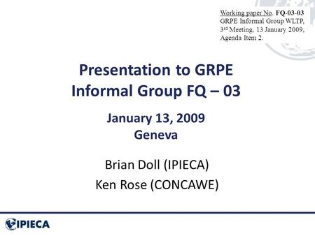 Presentation to GRPE Informal Group FQ – 03 January 13, 2009 Geneva Brian Doll (IPIECA) Ken Rose (CONCAWE) Working paper No. FQ-03-03 GRPE Informal Group.