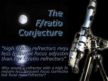 The F/ratio Conjecture high f/ratio refractors require less frequent focus adjustment than low f/ratio refractors Why would a refractor with a high.