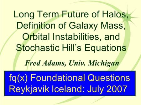 Long Term Future of Halos, Definition of Galaxy Mass, Orbital Instabilities, and Stochastic Hill's Equations Fred Adams, Univ. Michigan fq(x) Foundational.