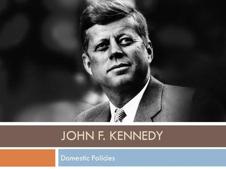 JOHN F. KENNEDY Domestic Policies. Economy  Held interest rates down to encourage growth of economy.  Eased unemployment  Raised industrial production.