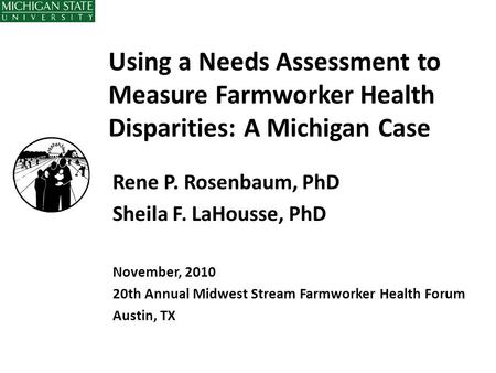 Using a Needs Assessment to Measure Farmworker Health Disparities: A Michigan Case Rene P. Rosenbaum, PhD Sheila F. LaHousse, PhD November, 2010 20th Annual.
