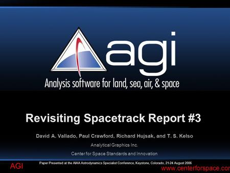 AGI www.centerforspace.com Revisiting Spacetrack Report #3 David A. Vallado, Paul Crawford, Richard Hujsak, and T. S. Kelso Analytical Graphics Inc. Center.