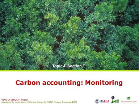 USAID-CIFOR-ICRAF Project Assessing the Implications of Climate Change for USAID Forestry Programs (2009) Carbon accounting: Monitoring Topic 4, Section.