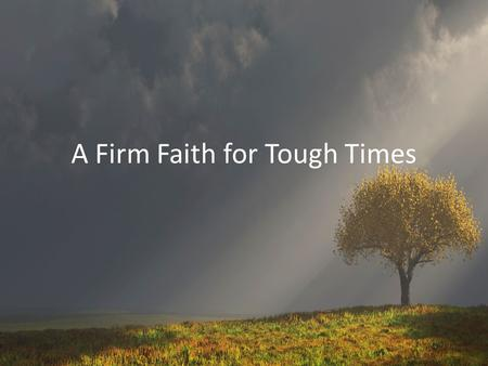 A Firm Faith for Tough Times. Last Week… Tough Times Can Make It Difficult to Get Along Tune In to Each Other Show Sympathy to Each Other Love Each Other.