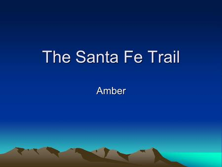 The Santa Fe Trail Amber. Santa Fe Trail 780 miles long Start in Independence and end in Santa Fe.