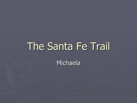 The Santa Fe Trail Michaela. Where it Starts ► The trail starts in New Mexico. ► It ends in Missouri. ► It was about 780 miles long.