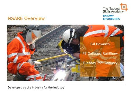 NSARE Overview Developed by the industry for the industry Gil Howarth FE Colleges RailShow Tuesday 29 th January.