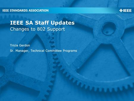 Changes to 802 Support IEEE SA Staff Updates Tricia Gerdon Sr. Manager, Technical Committee Programs.