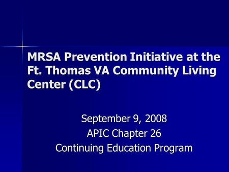 MRSA Prevention Initiative at the Ft. Thomas VA Community Living Center (CLC) September 9, 2008 APIC Chapter 26 Continuing Education Program.