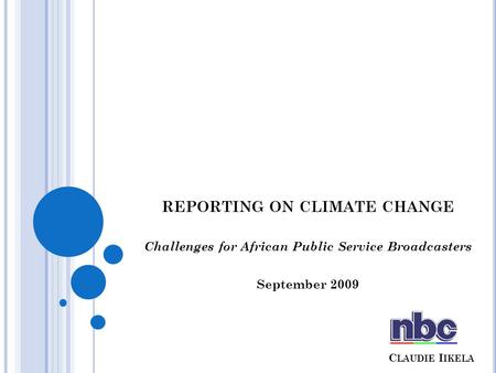 C LAUDIE I IKELA REPORTING ON CLIMATE CHANGE Challenges for African Public Service Broadcasters September 2009.