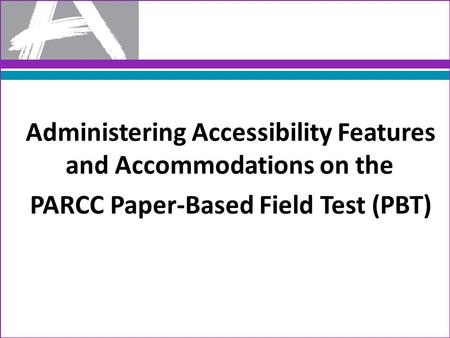 Administering Accessibility Features and Accommodations on the PARCC Paper-Based Field Test (PBT)