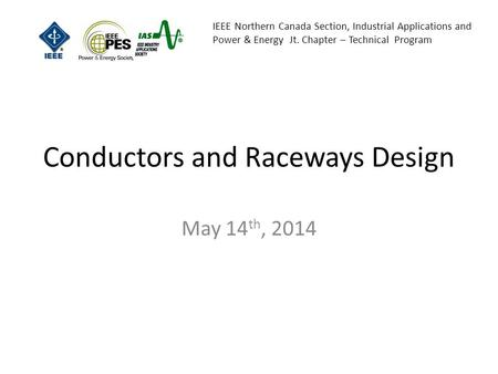 IEEE Northern Canada Section, Industrial Applications and Power & Energy Jt. Chapter – Technical Program Conductors and Raceways Design May 14 th, 2014.