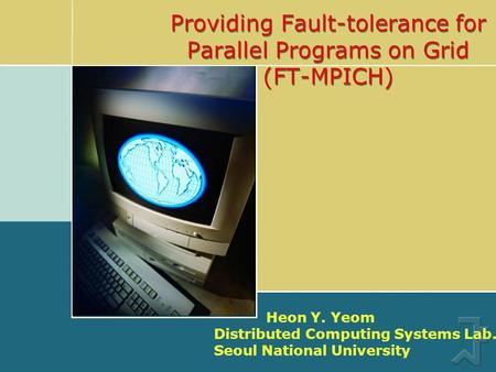 Providing Fault-tolerance for Parallel Programs on Grid (FT-MPICH) Heon Y. Yeom Distributed Computing Systems Lab. Seoul National University.
