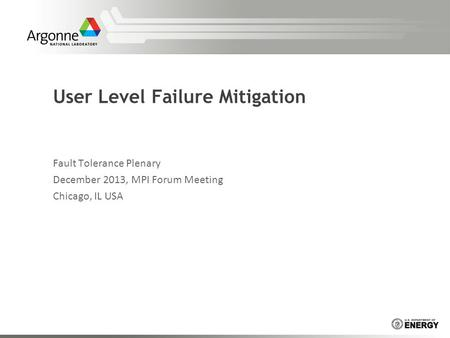 User Level Failure Mitigation Fault Tolerance Plenary December 2013, MPI Forum Meeting Chicago, IL USA.