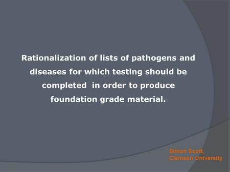 Simon Scott, Clemson University Rationalization of lists of pathogens and diseases for which testing should be completed in order to produce foundation.
