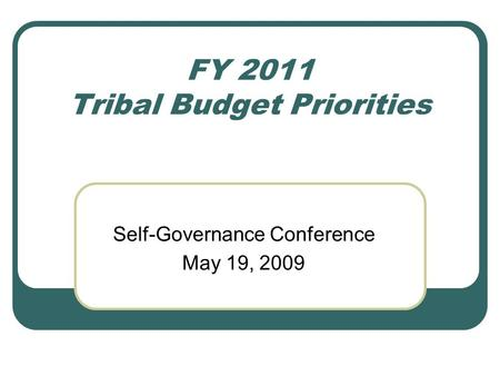 FY 2011 Tribal Budget Priorities Self-Governance Conference May 19, 2009.