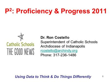 11 P 2 : Proficiency & Progress 2011 Using Data to Think & Do Things Differently Dr. Ron Costello Superintendent of Catholic Schools Archdiocese of Indianapolis.