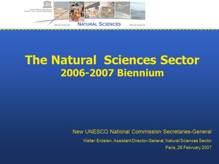 The Natural Sciences Sector 2006-2007 Biennium New UNESCO National Commission Secretaries-General Walter Erdelen, Assistant Director-General, Natural Sciences.
