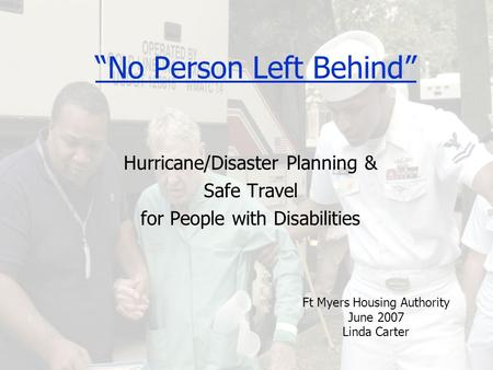 """No Person Left Behind"" Hurricane/Disaster Planning & Safe Travel for People with Disabilities Ft Myers Housing Authority June 2007 Linda Carter."