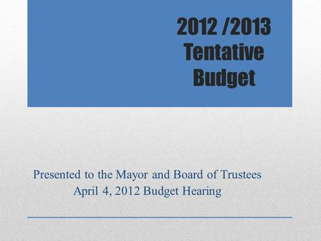 2012 /2013 Tentative Budget Presented to the Mayor and Board of Trustees April 4, 2012 Budget Hearing.