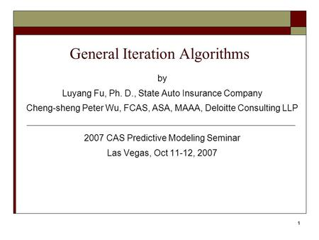 1 General Iteration Algorithms by Luyang Fu, Ph. D., State Auto Insurance Company Cheng-sheng Peter Wu, FCAS, ASA, MAAA, Deloitte Consulting LLP 2007 CAS.