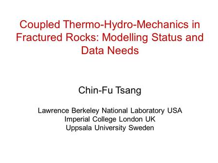 Coupled Thermo-Hydro-Mechanics in Fractured Rocks: Modelling Status and Data Needs Chin-Fu Tsang Lawrence Berkeley National Laboratory USA Imperial College.