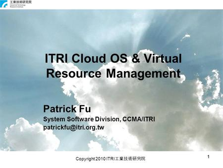 Copyright 2010 ITRI 工業技術研究院 11 ITRI Cloud OS & Virtual Resource Management Patrick Fu System Software Division, CCMA/ITRI