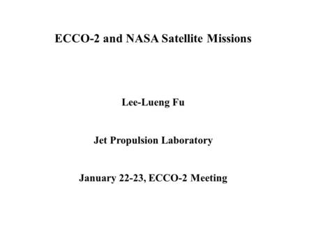 ECCO-2 and NASA Satellite Missions Lee-Lueng Fu Jet Propulsion Laboratory January 22-23, ECCO-2 Meeting.