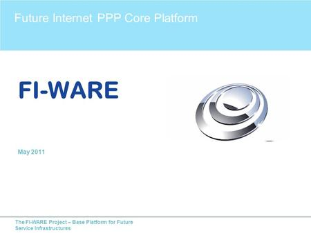 The FI-WARE Project – Base Platform for Future Service Infrastructures FI-WARE May 2011 Future Internet PPP Core Platform.