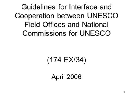 1 Guidelines for Interface and Cooperation between UNESCO Field Offices and National Commissions for UNESCO (174 EX/34) April 2006.