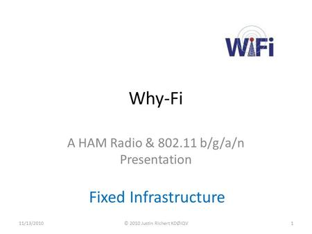 Why-Fi A HAM Radio & 802.11 b/g/a/n Presentation Fixed Infrastructure 11/13/2010© 2010 Justin Richert KDØIQV1.