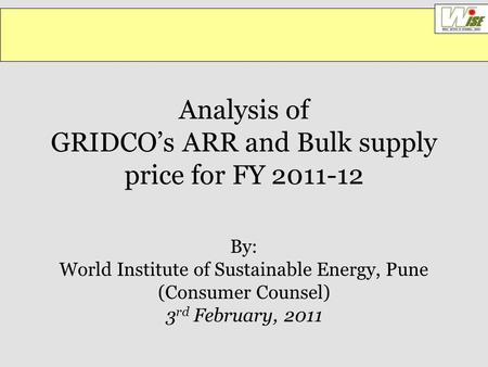 Analysis of GRIDCO's ARR and Bulk supply price for FY 2011-12 By: World Institute of Sustainable Energy, Pune (Consumer Counsel) 3 rd February, 2011.