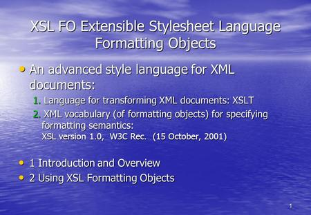 1 XSL FO Extensible Stylesheet Language Formatting Objects An advanced style language for XML documents: An advanced style language for XML documents: