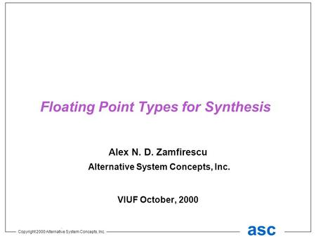 . Copyright 2000 Alternative System Concepts, Inc. asc Floating Point Types for Synthesis Alex N. D. Zamfirescu Alternative System Concepts, Inc. VIUF.
