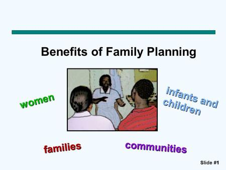 Slide #11 Benefits of Family Planning women infants and children families communities.