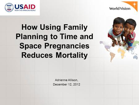 How Using Family Planning to Time and Space Pregnancies Reduces Mortality Adrienne Allison, December 12, 2012.