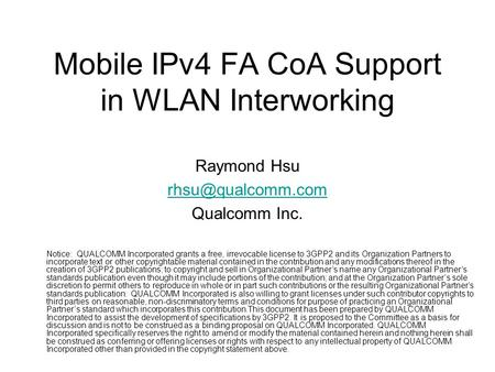 Mobile IPv4 FA CoA Support in WLAN Interworking Raymond Hsu Qualcomm Inc. Notice: QUALCOMM Incorporated grants a free, irrevocable license.