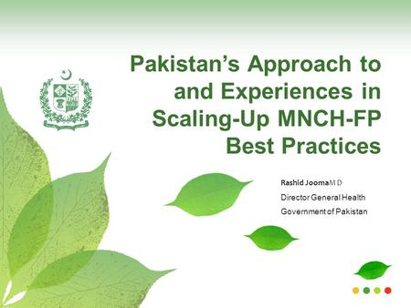 Pakistan's Approach to and Experiences in Scaling-Up MNCH-FP Best Practices Rashid JoomaM D Director General Health Government of Pakistan.
