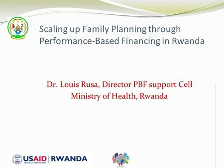 Scaling up Family Planning through Performance-Based Financing in Rwanda Dr. Louis Rusa, Director PBF support Cell Ministry of Health, Rwanda.