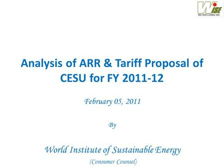 Analysis of ARR & Tariff Proposal of CESU for FY 2011-12 February 05, 2011 By World Institute of Sustainable Energy (Consumer Counsel)